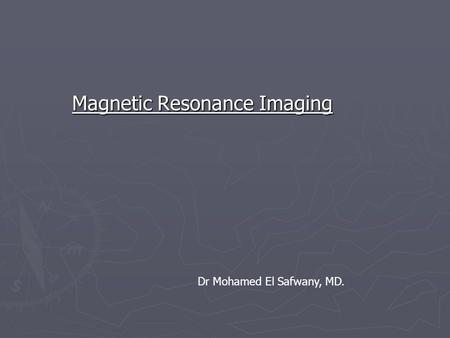 Magnetic Resonance Imaging Dr Mohamed El Safwany, MD.
