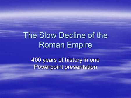 The Slow Decline of the Roman Empire 400 years of history in one Powerpoint presentation.
