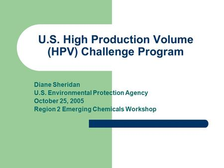 U.S. High Production Volume (HPV) Challenge Program Diane Sheridan U.S. Environmental Protection Agency October 25, 2005 Region 2 Emerging Chemicals Workshop.