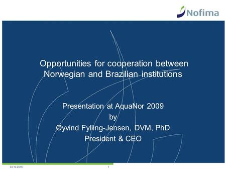 Opportunities for cooperation between Norwegian and Brazilian institutions Presentation at AquaNor 2009 by Øyvind Fylling-Jensen, DVM, PhD President &