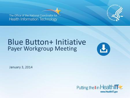Blue Button+ Initiative Payer Workgroup Meeting January 3, 2014.