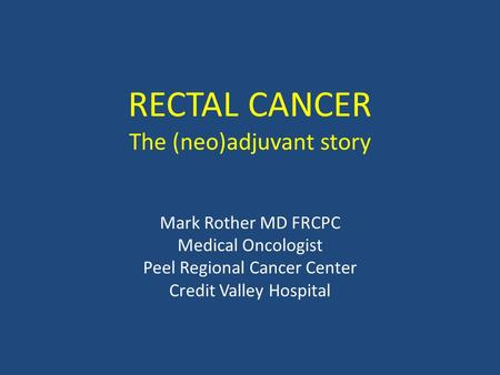 RECTAL CANCER The (neo)adjuvant story Mark Rother MD FRCPC Medical Oncologist Peel Regional Cancer Center Credit Valley Hospital.