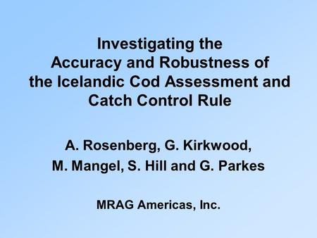 Investigating the Accuracy and Robustness of the Icelandic Cod Assessment and Catch Control Rule A. Rosenberg, G. Kirkwood, M. Mangel, S. Hill and G. Parkes.