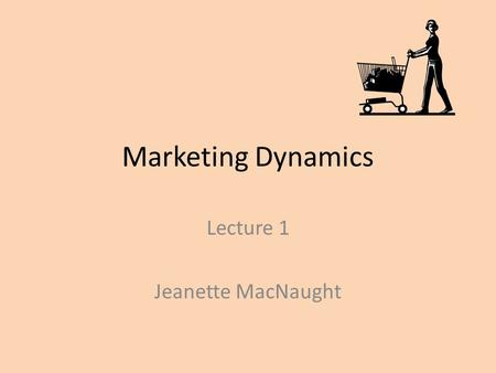 Marketing Dynamics Lecture 1 Jeanette MacNaught. Session objectives Definition of marketing The development of marketing as a way of doing business Marketing.
