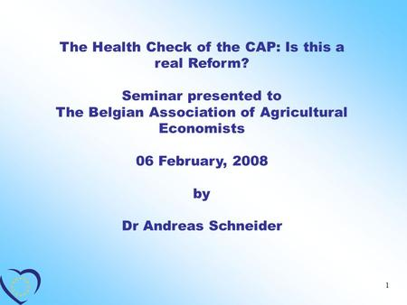 1 The Health Check of the CAP: Is this a real Reform? Seminar presented to The Belgian Association of Agricultural Economists 06 February, 2008 by Dr Andreas.