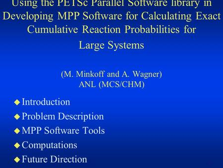 1 Using the PETSc Parallel Software library in Developing MPP Software for Calculating Exact Cumulative Reaction Probabilities for Large Systems (M. Minkoff.