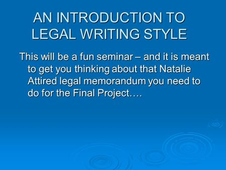 AN INTRODUCTION TO LEGAL WRITING STYLE This will be a fun seminar – and it is meant to get you thinking about that Natalie Attired legal memorandum you.