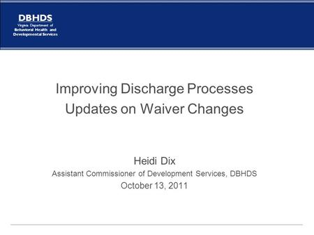 DBHDS Virginia Department of Behavioral Health and Developmental Services Improving Discharge Processes Updates on Waiver Changes Heidi Dix Assistant Commissioner.