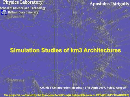 Apostolos Tsirigotis Simulation Studies of km3 Architectures KM3NeT Collaboration Meeting 16-18 April 2007, Pylos, Greece The project is co-funded by the.