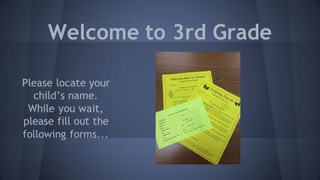 Welcome to 3rd Grade Please locate your child's name. While you wait, please fill out the following forms...