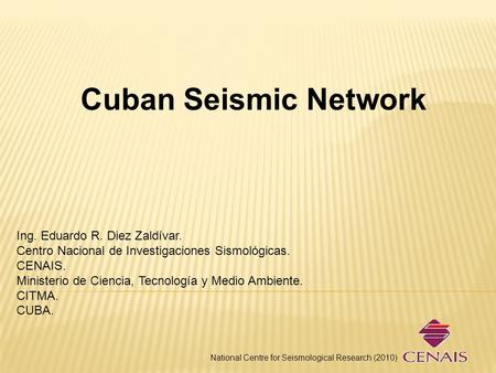Cuban Seismic Network National Centre for Seismological Research (2010) Ing. Eduardo R. Diez Zaldívar. Centro Nacional de Investigaciones Sismológicas.