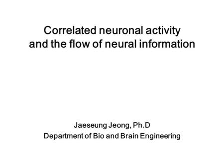 Correlated neuronal activity and the flow of neural information Jaeseung Jeong, Ph.D Department of Bio and Brain Engineering.