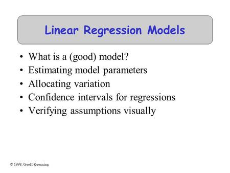 © 1998, Geoff Kuenning Linear Regression Models What is a (good) model? Estimating model parameters Allocating variation Confidence intervals for regressions.
