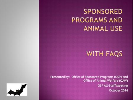 Presented by: Office of Sponsored Programs (OSP) and Office of Animal Welfare (OAW) OSP All-Staff Meeting October 2014.