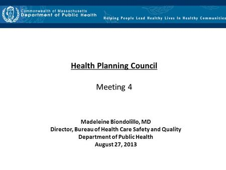 Health Planning Council Meeting 4 Madeleine Biondolillo, MD Director, Bureau of Health Care Safety and Quality Department of Public Health August 27, 2013.