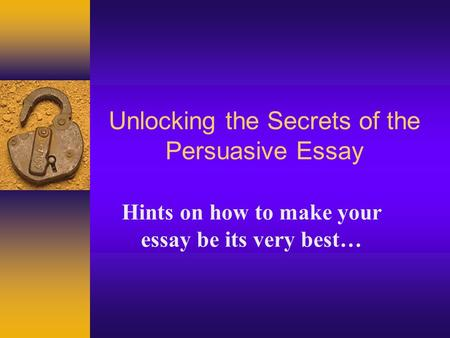 Unlocking the Secrets of the Persuasive Essay Hints on how to make your essay be its very best…