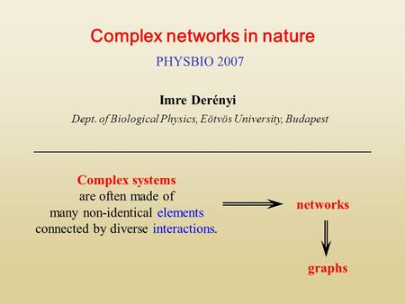 Complex networks in nature PHYSBIO 2007 Imre Derényi Dept. of Biological Physics, Eötvös University, Budapest Complex systems are often made of many non-identical.