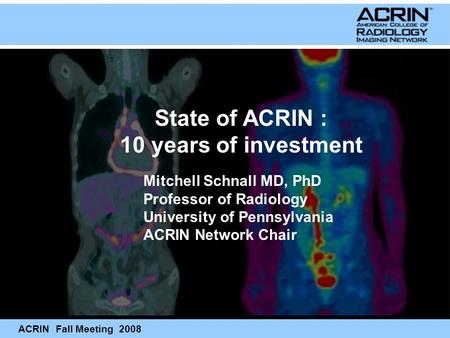ACRIN Fall Meeting 2008 Mitchell Schnall MD, PhD Professor of Radiology University of Pennsylvania ACRIN Network Chair State of ACRIN : 10 years of investment.