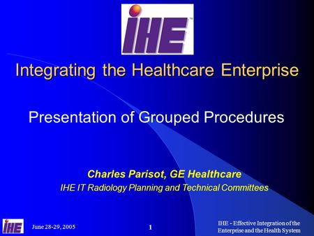 June 28-29, 2005 IHE - Effective Integration of the Enterprise and the Health System 1 Integrating the Healthcare Enterprise Presentation of Grouped Procedures.