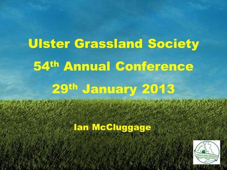 Ulster Grassland Society 54 th Annual Conference 29 th January 2013 Ian McCluggage.