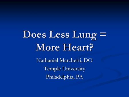 Does Less Lung = More Heart? Nathaniel Marchetti, DO Temple University Philadelphia, PA.