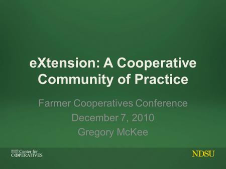 EXtension: A Cooperative Community of Practice Farmer Cooperatives Conference December 7, 2010 Gregory McKee.