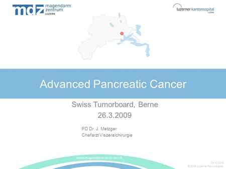 © 2008 Luzerner Kantonsspital Advanced Pancreatic Cancer Swiss Tumorboard, Berne 26.3.2009 www.magendarm-zentrum.ch 04.10.2015 PD Dr. J. Metzger Chefarzt.