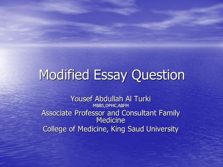 Modified Essay Question Yousef Abdullah Al Turki MBBS,DPHC,ABFM Associate Professor and Consultant Family Medicine College of Medicine, King Saud University.