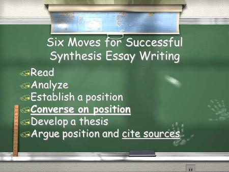 Six Moves for Successful Synthesis Essay Writing / Read / Analyze / Establish a position / Converse on position / Develop a thesis / Argue position and.