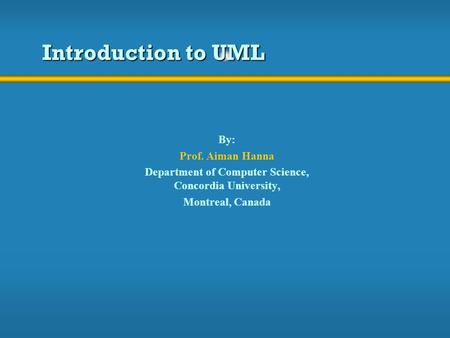 Introduction to UML By: Prof. Aiman Hanna Department of Computer Science, Concordia University, Montreal, Canada.