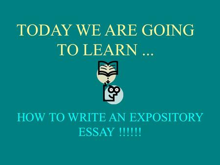 TODAY WE ARE GOING TO LEARN... HOW TO WRITE AN EXPOSITORY ESSAY !!!!!!
