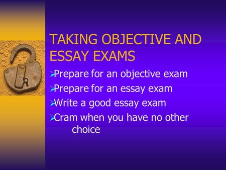 TAKING OBJECTIVE AND ESSAY EXAMS  Prepare for an objective exam  Prepare for an essay exam  Write a good essay exam  Cram when you have no other choice.