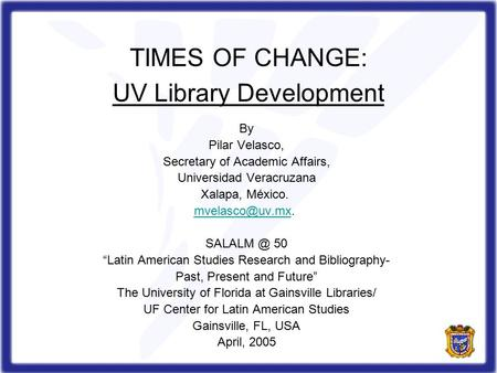 TIMES OF CHANGE: UV Library Development By Pilar Velasco, Secretary of Academic Affairs, Universidad Veracruzana Xalapa, México.