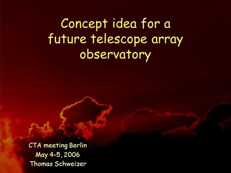 May 4-5, 2006 T.Schweizer, CTA meeting Berlin Concept idea for a future telescope array observatory CTA meeting Berlin May 4-5, 2006 Thomas Schweizer.
