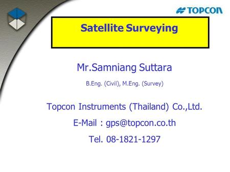 Mr.Samniang Suttara B.Eng. (Civil), M.Eng. (Survey) Topcon Instruments (Thailand) Co.,Ltd.   Tel. 08-1821-1297 Satellite Surveying.