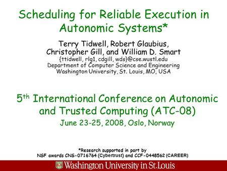 Scheduling for Reliable Execution in Autonomic Systems* Terry Tidwell, Robert Glaubius, Christopher Gill, and William D. Smart {ttidwell, rlg1, cdgill,