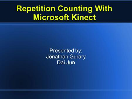 Repetition Counting With Microsoft Kinect Presented by: Jonathan Gurary Dai Jun.