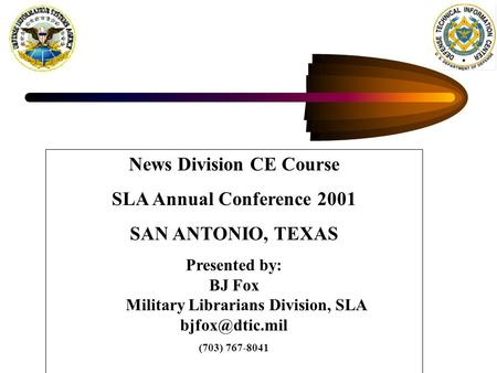 News Division CE Course SLA Annual Conference 2001 SAN ANTONIO, TEXAS Presented by: BJ Fox Military Librarians Division, SLA (703) 767-8041.
