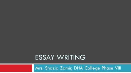 ESSAY WRITING Mrs. Shazia Zamir, DHA College Phase VIII.