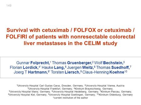 149 Survival with cetuximab / FOLFOX or cetuximab / FOLFIRI of patients with nonresectable colorectal liver metastases in the CELIM study Gunnar Folprecht,1.