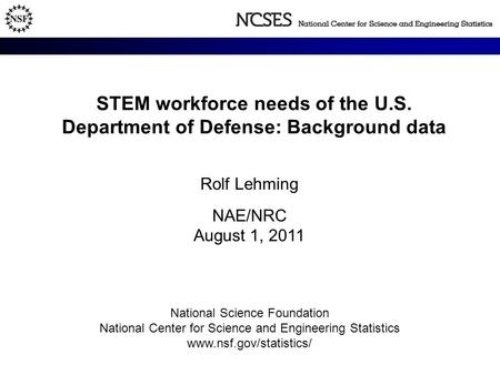 STEM workforce needs of the U.S. Department of Defense: Background data Rolf Lehming NAE/NRC August 1, 2011 National Science Foundation National Center.