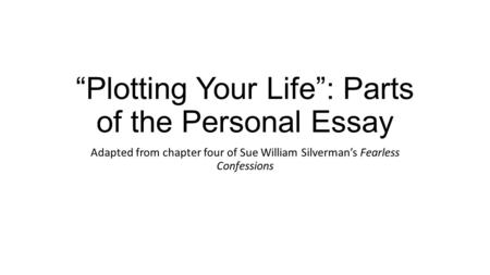 """Plotting Your Life"": Parts of the Personal Essay Adapted from chapter four of Sue William Silverman's Fearless Confessions."