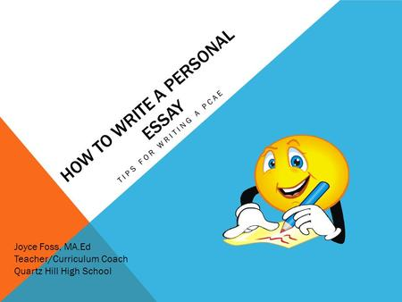 HOW TO WRITE A PERSONAL ESSAY TIPS FOR WRITING A PCAE Joyce Foss, MA.Ed Teacher/Curriculum Coach Quartz Hill High School.