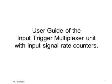 F.F. - 18/07/2008 1 User Guide of the Input Trigger Multiplexer unit with input signal rate counters.