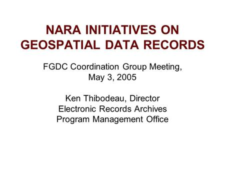 NARA INITIATIVES ON GEOSPATIAL DATA RECORDS FGDC Coordination Group Meeting, May 3, 2005 Ken Thibodeau, Director Electronic Records Archives Program Management.