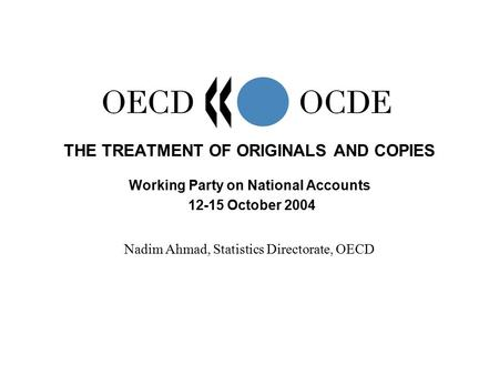 THE TREATMENT OF ORIGINALS AND COPIES Working Party on National Accounts 12-15 October 2004 Nadim Ahmad, Statistics Directorate, OECD.