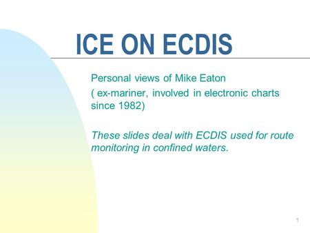 1 ICE ON ECDIS Personal views of Mike Eaton ( ex-mariner, involved in electronic charts since 1982) These slides deal with ECDIS used for route monitoring.