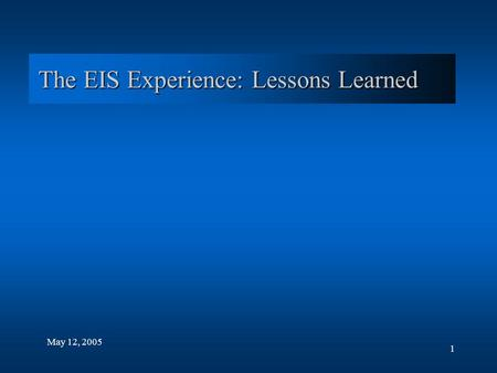 1 The EIS Experience: Lessons Learned May 12, 2005.