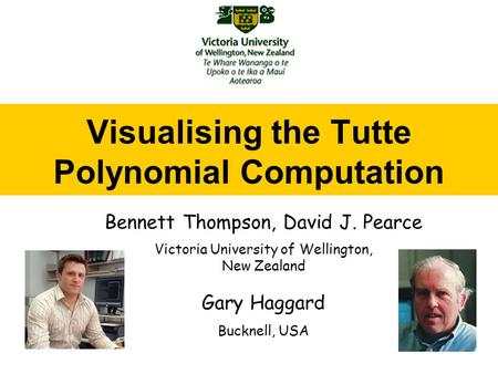 Visualising the Tutte Polynomial Computation Bennett Thompson, David J. Pearce Victoria University of Wellington, New Zealand Gary Haggard Bucknell, USA.