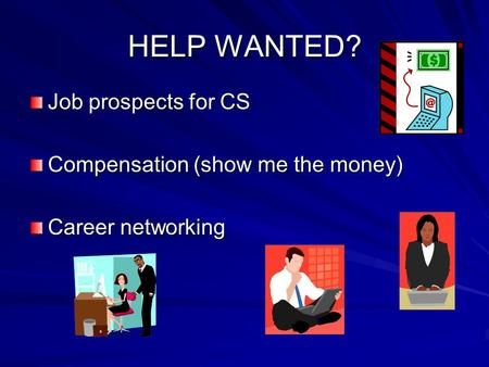 HELP WANTED? Job prospects for CS Compensation (show me the money) Career networking.
